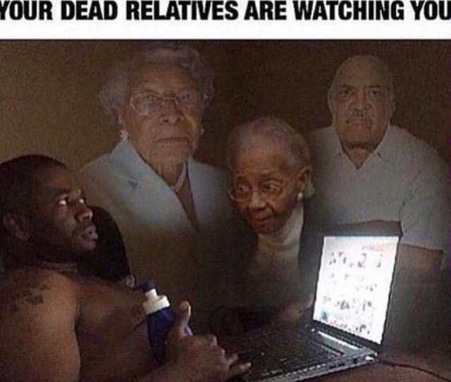 Doplr Com Memes When You Jacking Off And Feel Like Your Dead Relatives Are Watching You