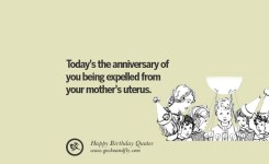 Todays The Anniversary Of You Being Expelled From Your Mothers Uterus Funny Birthday Quotes Saying