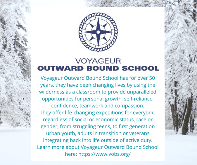 Voyageur Outward Bound School has for over 50 years, they have been changing lives by using the wilderness as a classroom to provide unparalleled opportunities for personal growth, self-reliance, confidence, teamwork and compassion. They offer life-changing expeditions for everyone, regardless of social or economic status, race or gender, from struggling teens, to first generation urban youth, adults in transition or veterans integrating back into life outside of active duty. Learn more about Voyageur Outward Bound School here:https://www.vobs.org/