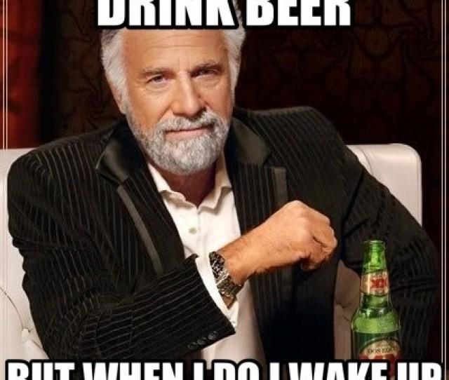 I Dont Always Drink Beer But When I Do I Wake Up Next To Ugly Fat Girls Meme Factory Funnyism Funny Pictures