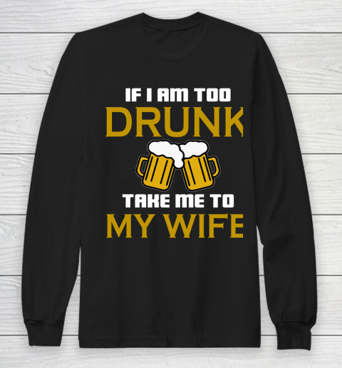 Beer Lover Funny Shirt If I Am Too Drunk Take To My Wife Long Sleeve T-Shirt
