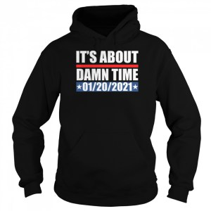 its about damn time 01 20 2021  unisex hoodie