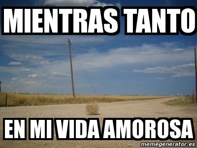 Meme Personalizado Mientras Tanto En Mi Vida Amorosa 3018669