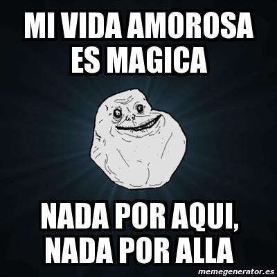 Meme Forever Alone Mi Vida Amorosa Es Magica Nada Por Aqui Nada