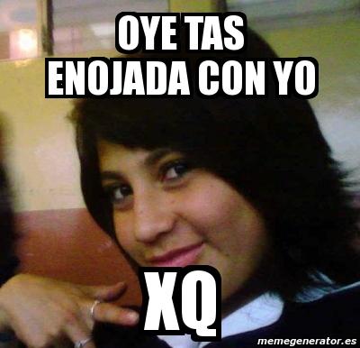Meme Personalizado Oye Tas Enojada Con Yo Xq 384670