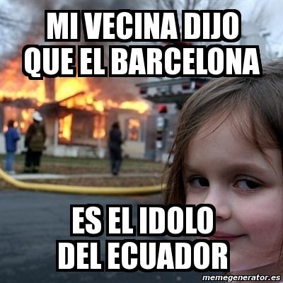 Meme Disaster Girl Mi Vecina Dijo Que El Barcelona Es El Idolo