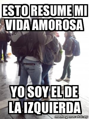 Meme Personalizado Esto Resume Mi Vida Amorosa Yo Soy El De La