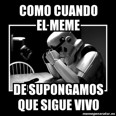 Meme Sad Trooper Como Cuando El Meme De Supongamos Que Sigue