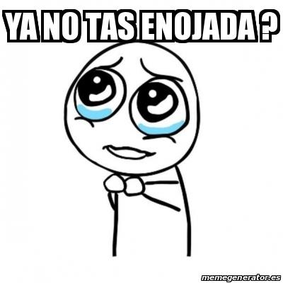 Meme Por Favor Ya No Tas Enojada 28029749