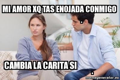 Meme Personalizado Mi Amor Xq Tas Enojada Conmigo Cambia La