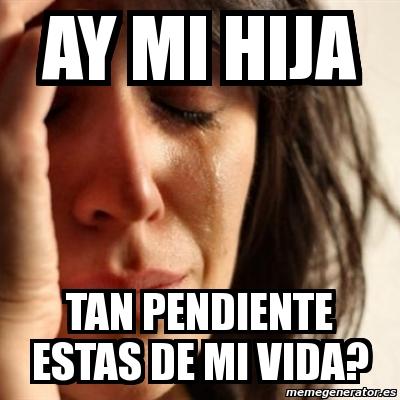 Meme Problems Ay Mi Hija Tan Pendiente Estas De Mi Vida 4964828