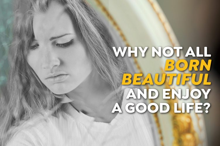 Why not all born beautiful and enjoy a good life?