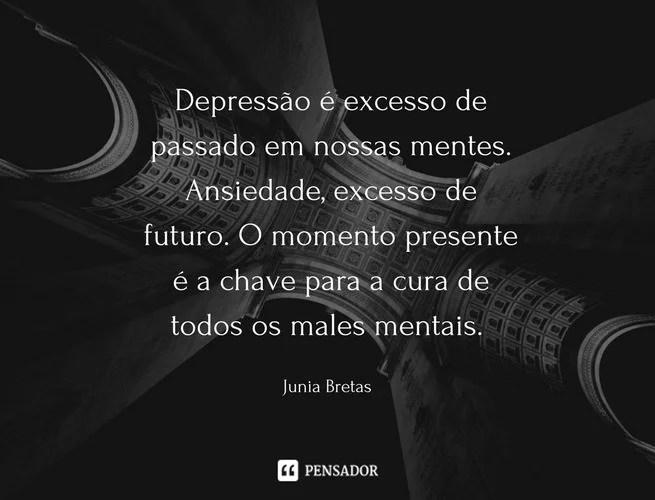 Depressão é excesso de passado em nossas mentes. Ansiedade excesso de futuro. O momento presente é a chave para a cura de todos os males mentais. Junia Bretas