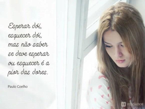 Esperar dói, esquecer dói, mas não saber se deve esperar ou esquecer é a pior das dores.