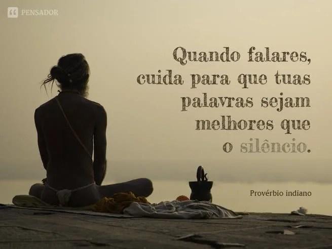 Quando falares, cuida para que tuas palavras sejam melhores que o silêncio.  Provérbio indiano