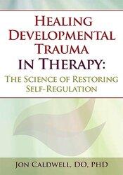 Jon Caldwell – Healing Developmental Trauma in Therapy: The Science of Restoring Self-Regulation