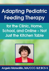 Angela Mansolillo – Adapting Pediatric Feeding Therapy for the Clinic, Home, School, and Online – Not Just the Kitchen Table
