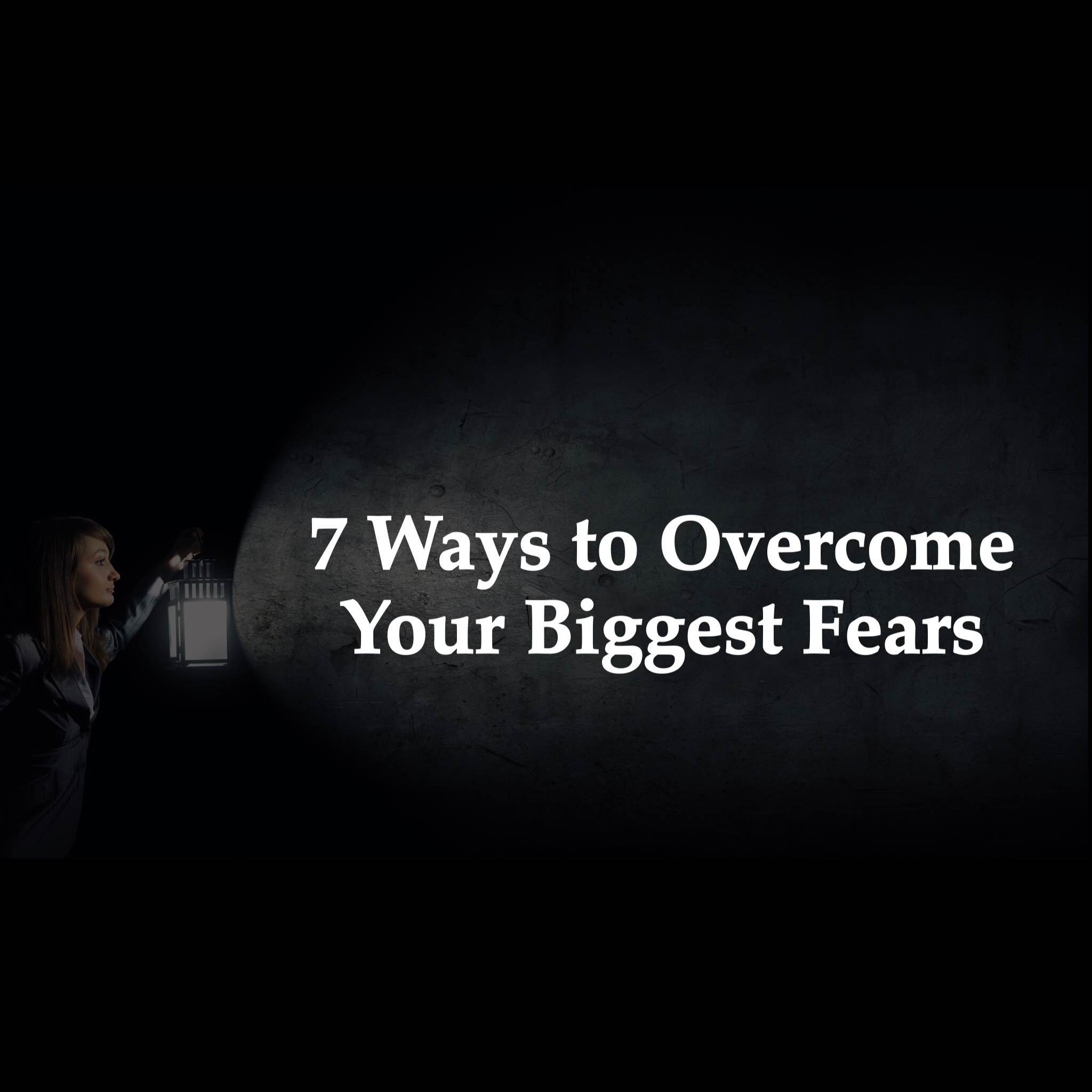 7 Ways To Overcome Your Biggest Fears