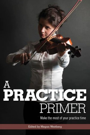"""Book cover for """"A Practice Primer: make the most of your practice time"""" edited by Megan Westberg"""
