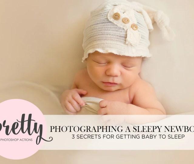 Newborn Photography How To Get Baby To Sleep