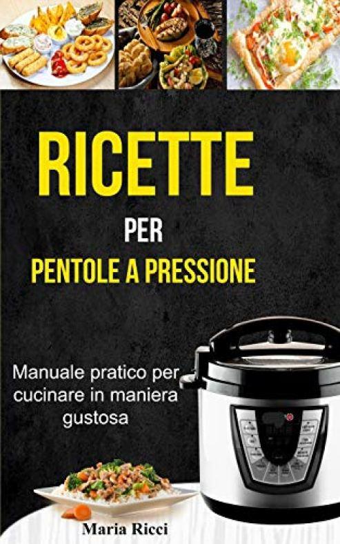 Ricette per pentole a pressione - Manuale pratico per cucinare in maniera...
