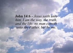 Image result for John 14:6 King James Version (KJV) 6 Jesus saith unto him, I am the way, the truth, and the life: no man cometh unto the Father, but by me.