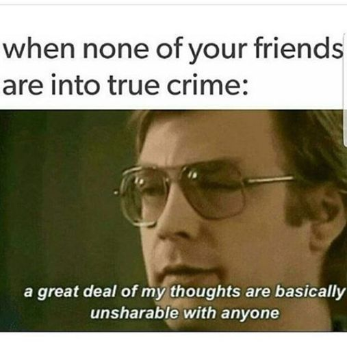26 Memes That Will Only Be Funny If You Watch A Lot Of True Crime.