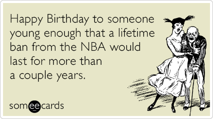 someecards.com - Happy Birthday to someone young enough that a lifetime ban from the NBA would last for more than a couple years.