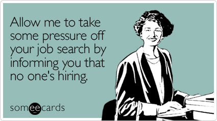 someecards.com - Allow me to take some pressure off your job search by informing you that no one's hiring