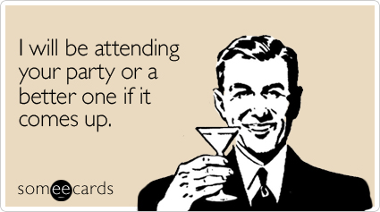 Funny Weekend Ecard: I will be attending your party or a better one if it comes up.