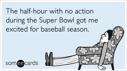 Funny Sports Ecard: The half-hour with no action during the Super Bowl got me excited for baseball season.