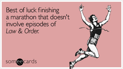 someecards.com - Best of luck finishing a marathon that doesn't involve episodes of Law & Order