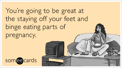 Funny Pregnancy Ecard: You're going to be great at the staying off your feet and binge eating parts of pregnancy.