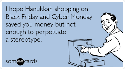 I hope Hanukkah shopping on Black Friday and Cyber Monday saved you money but not enough to perpetuate a stereotype