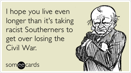 Funny Birthday Ecard: I hope you live even longer than it's taking racist Southerners to get over losing the Civil War.