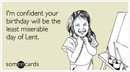 someecards.com - I'm confident your birthday will be the least miserable day of Lent