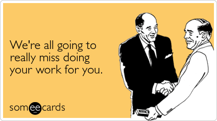 someecards.com - We're all going to really miss doing your work for you