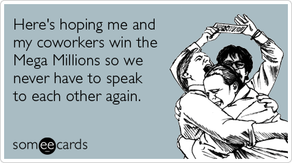 someecards.com - Here's hoping me and my coworkers win the Mega Millions so we never have to speak to each other again