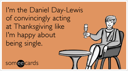 I'm the Daniel Day-Lewis of convincingly acting at Thanksgiving like I'm happy about being single.