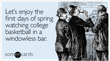 Funny Sports Ecard: Lets enjoy the first days of spring watching college basketball in a windowless bar.