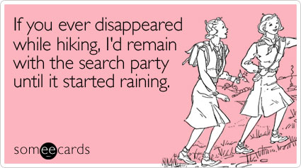 someecards.com - If you ever disappeared while hiking, I'd remain with the search party until it started raining