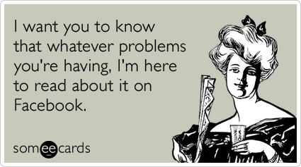 Funny Sympathy Ecard: I want you to know that whatever problems you're having, I'm here to read about it on Facebook.