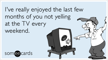 someecards.com - I've really enjoyed the last few months of you not yelling at the TV every weekend.