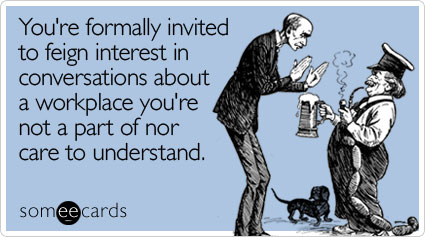 someecards.com - You're formally invited to feign interest in conversations about a workplace you're not a part of nor care to understand