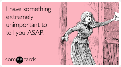 Funny Friendship Ecard: I have something extremely unimportant to tell you ASAP.