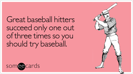 someecards.com - Great baseball hitters succeed only one out of three times so you should try baseball