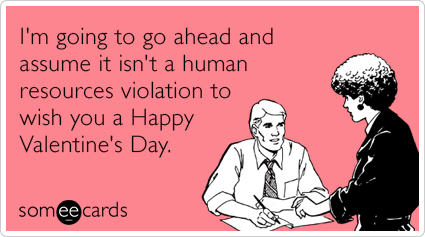 someecards.com - I'm going to go ahead and assume it isn't a human resources violation to wish you a Happy Valentine's Day.