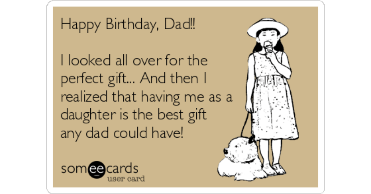 Happy Birthday Dad I Looked All Over For The Perfect Gift And Then I Realized That Having Me As A Daughter Is The Best Gift Any Dad Could Have Birthday Ecard