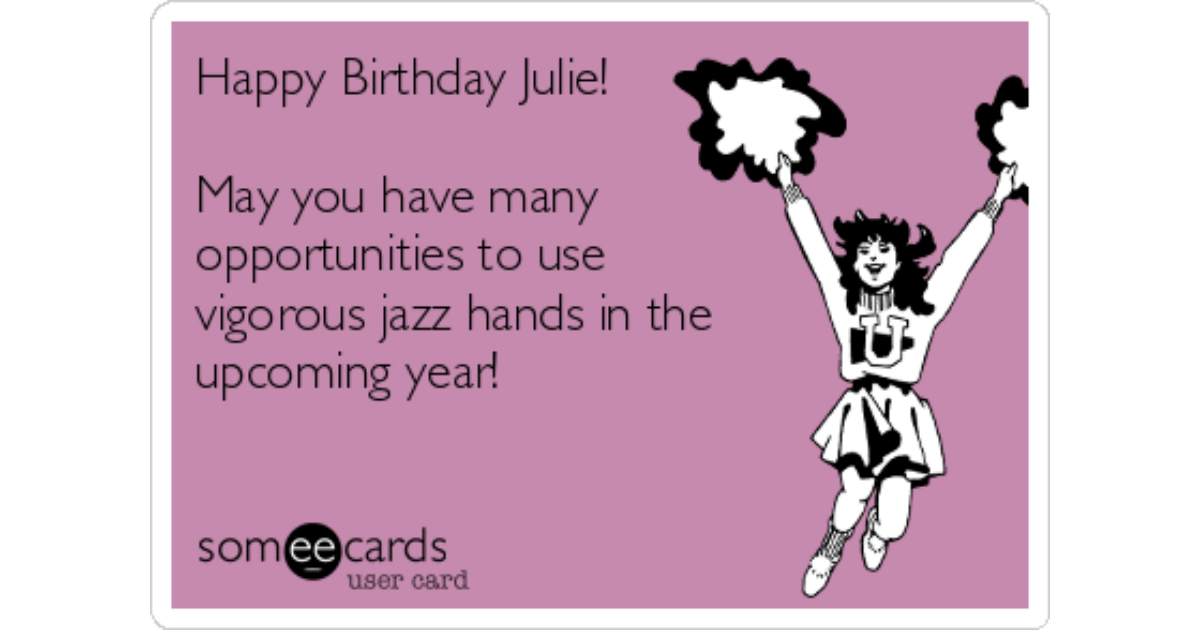 Happy Birthday Julie May You Have Many Opportunities To Use Vigorous Jazz Hands In The Upcoming Year Birthday Ecard