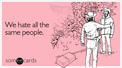 someecards.com - We hate all the same people